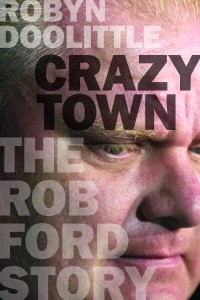 Crazy Town: The Rob Ford Story, by Robyn Doolittle