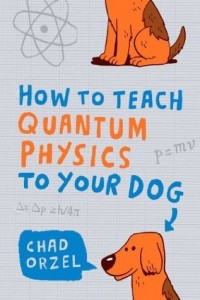 How to Teach Quantum Physics to Your Dog, Oneworld Publications (1 Oct 2010), Chad Orzel