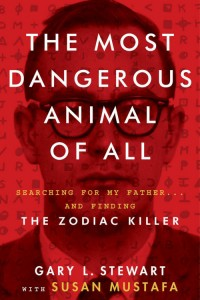 The Most Dangerous Animal of All: Searching For My Father...and Finding The Zodiac Killer. Book. Gary L Stewart. Susan Mustafa. HarperCollins Publishers Canada.