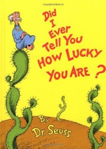 Did I ever tell you how lucky you are, dr. seuss, random house, https://www.goodreads.com/book/show/79579.Did_I_Ever_Tell_You_How_Lucky_You_Are_