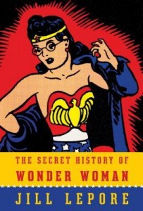 The Secret History of Wonder Woman Jill Lepore knopf 2014