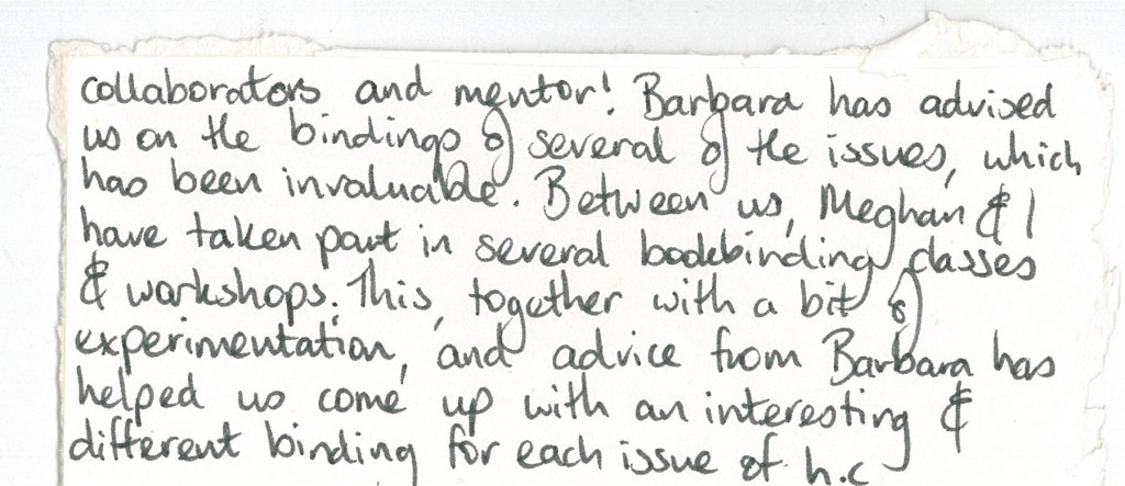 collaborators and mentor! Barbara has advised us on the bindings of several of the issues, which has been invaluable. Between us, Meghan and I, have taken part in several bookbinding classes and workshops. This, together with a bit of experimentation, and advice from Barbara, has helped us come up with an interesting and different binding for each issue of hc.