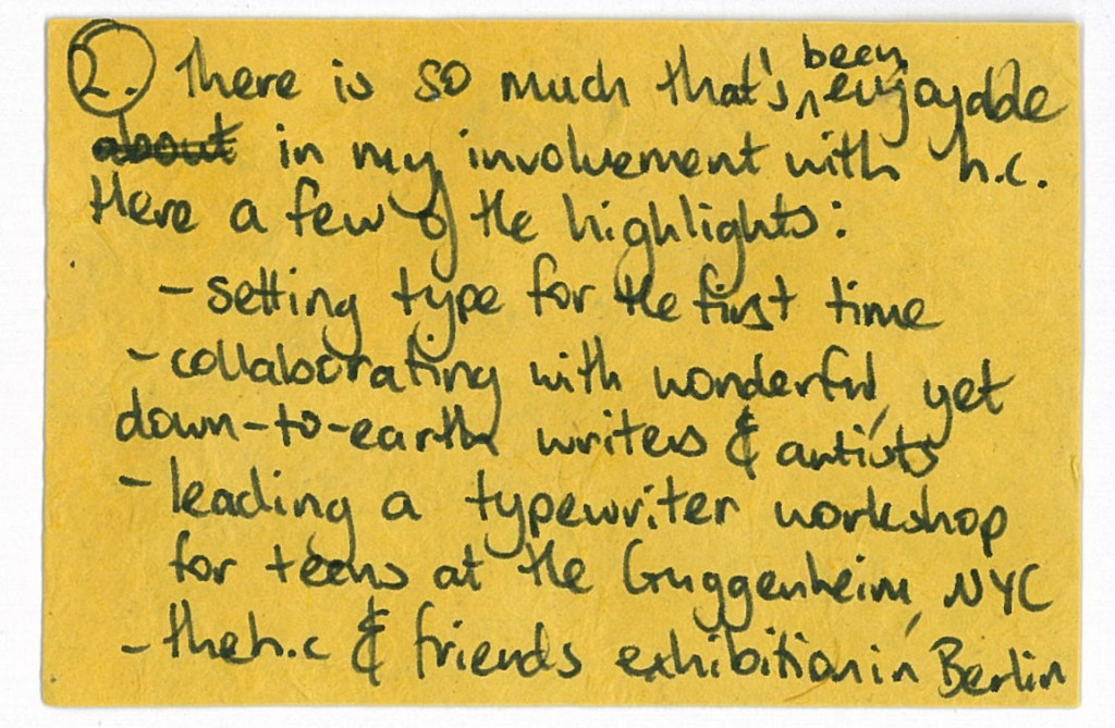 There is so much that's been enjoyable in my involvement with h.c. Here are a few of the highlights: -setting type for the first time -collaborating with wonderful, yet down-to-earth writers & artists - leading a typewriter workshop for teens at the Guggenheim, NTC - the h.c. & friends exhibition in Berlin