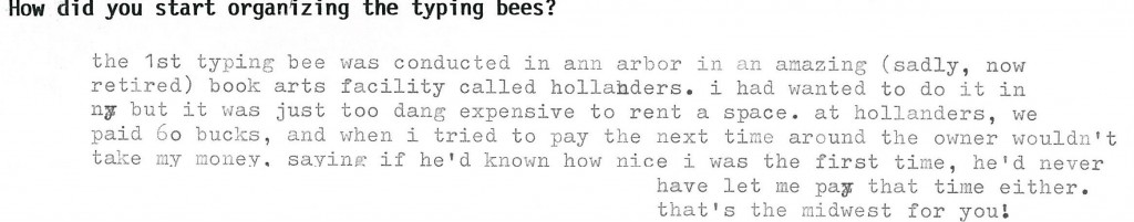 How did you start organizing the typing bees? the 1st typing bee was conducted in ann arbor in an amazing (sadly, now tired) book arts facility called hollanders. i had wanted to do it in ny but it was just too dang expensive to rent a space. at hollanders, we paid 60 bucks, and when i tried to pay the next time around the owner wouldn't take my money, saying if he'd known how nice i was the first time, he'd never have let me pay that time either. that's the midwest for you!