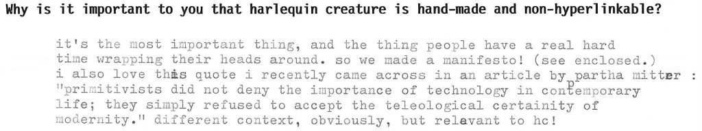 "why is it important that harlequin creature is handmade and nonhyperlinkable? it's the most important thing, and the thing people have a real hard time wrapping their heads around. so we made a manifesto! (see enclosed.) i also love this quote by partha nitter: ""primitivists did not deny the importance of technology in contemporary life; they simply refused to accept the teleological certainty of modernity."" different context, obviously, but relevant to he!"