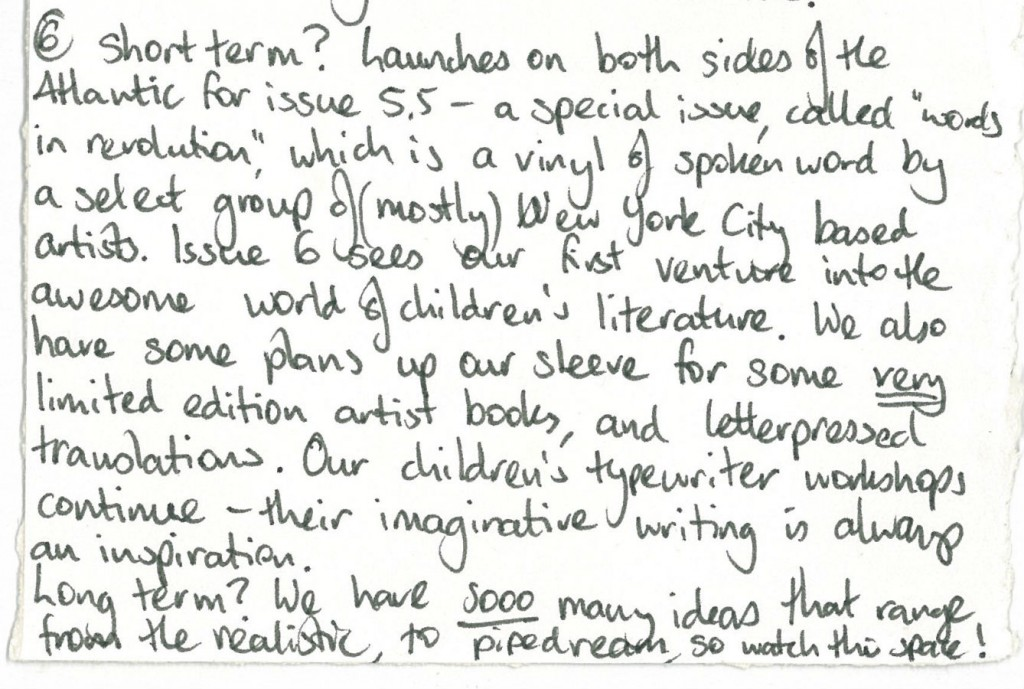 """short term? Launches on both sides of the Atlantic for issue 5.5-a special issue, called """"words in revolution,"""" which is a vinyl of spoken word by a select group of (mostly) NYC based artists. Issue 6 sees our first venture into the awesome world of children's literature. we also have some plans up our sleeve for some very limited edition artist books, and letterpressed translations. our children's typewriter workshops continue - their imaginative writing is always an inspiration. Long term? we have sooo many ideas that range from realistic, to pipedream, so watch this space!"""