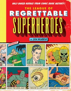 The League of Regrettable Superheroes, by Jon Morris