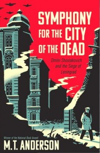 Symphony for the City of the Dead: Dmitri Shostakovich and the Siege of Leningrad M.T. Anderson Candlewick Press September 22, 2015