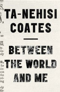 Between The World and Me Ta-Nehisi Coates Spiegel & Grau July 2015