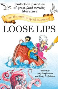 Loose Lips: Fanfiction Parodies of Great (and Terrible) Literature from the Smutty Stage of Shipwreck, Edited by Amy Stephenson, Casey Childers. Cover illustration by Madeline Gobbo. Cover design by Elizabeth Turner. 2016