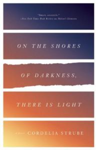 On the Shores of Darkness there is Light by Cordelia Strube (ECW Press, 2016)