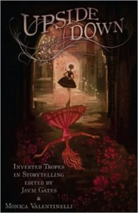 Upside Down: Inverted Tropes in Storytelling Various, edited by Monica Valentinelli and Jaym Gates Apex Book Company December 13, 2016