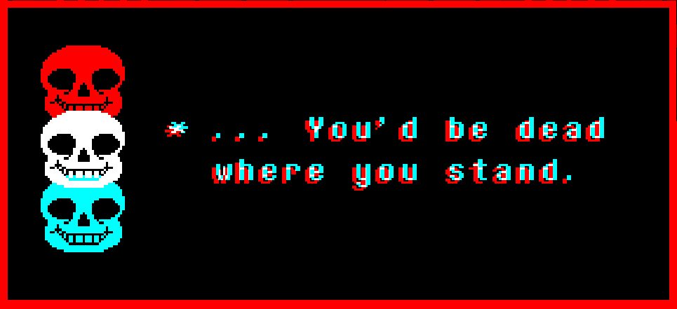 "Three Sans skulls float on the left of the screen—red, white, and cyan, all slightly overlapping. Text in the same three colors, overlaid so it looks like it's vibrating, reads, ""* … You'd be dead where you stand."" Undertale, Toby Fox, 2015"