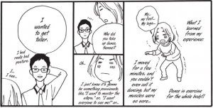 """Right panel: Ando, body shaking, talking about her dance lesson and how much her body hurt afterward. Center top: Ando asks her guide to all things dance why he took up dancing. Bottom center: Ando's face over her expectation of a deep reason. Left: Hand behind his head, smiling, he says, """"I wanted to get taller."""""""