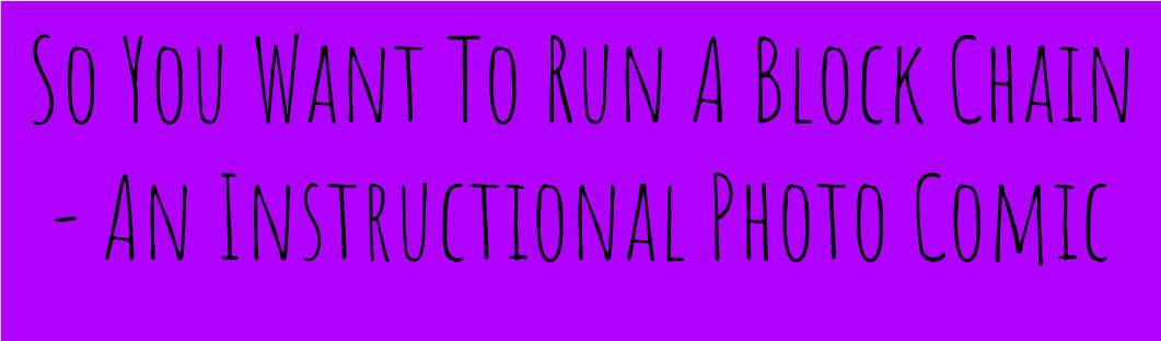 So You Want To Run A Block Chain – An Instructional Photo Comic