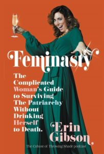 Feminasty: The Complicated Woman's Guide to Surviving the Patriarchy Without Drinking Herself to Death Erin Gibson (Writer) Grand Central Publishing September 4, 2018