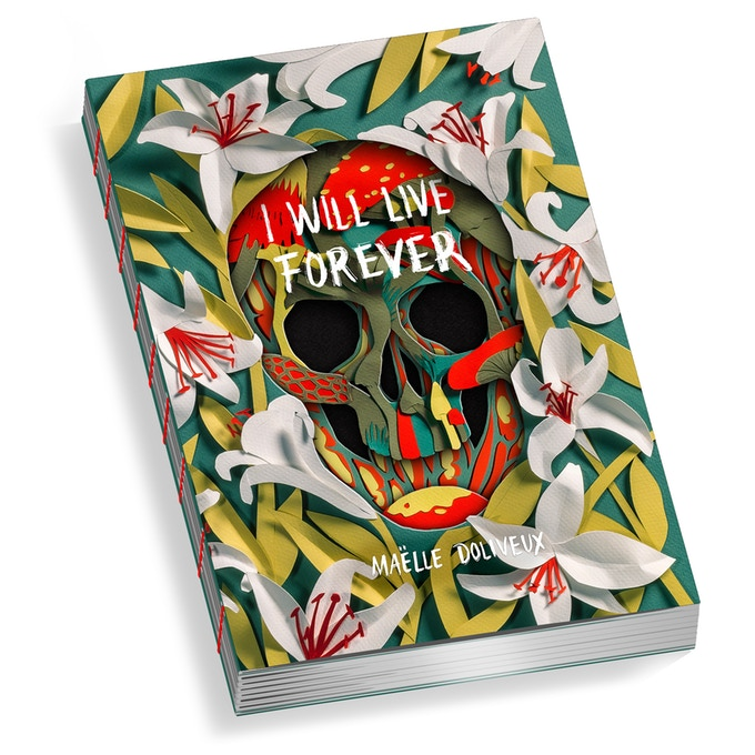"A computer-generated mockup of the cover and spine of I WILL LIVE FOREVER. The cover is layered and colorful, built of multiple layers of die-cut stock. The top layer is images of flowers; from the middle of the field of flowers, a skull sinks deeper into the die-cut layers. ""I WILL LIVE FOREVER"" is printed in white letters across the skull's forehead. I WILL LIVE FOREVER, Maëlle Doliveux, Beehive Books, 2020"
