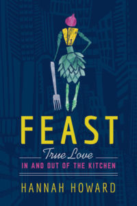 Feast: True Love in and Out of the Kitchen by Hannah Howard, Little A, April 2018