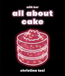 All About Cake by Christina Tosi, Clarkson Potter Publishers, 2018