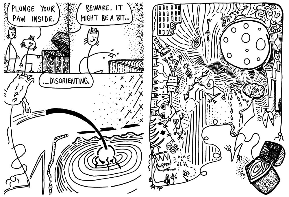 """Four comic panels drawn in black and white. Panel 1: One catlike creature, kneeling in front of a chest, says, """"Plunge your paw inside,"""" while a second catlike creature looks on. Panel 2: The other catlike figure says, """"Beware, it might be a bit..."""" Panel 3: The catlike creature finishes, """"Disorienting."""" The art has become disjointed. Panel 4: A psychedelic scene comes out of the chest, seemingly happening within the creature's mind."""