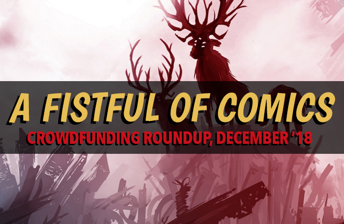 "Yellow text and red text sit on a black, semi-transparent bar. The yellow text reads ""A FISTFUL OF COMICS;"" the red text reads ""CROWDFUNDING ROUNDUP, DECEMBER '18."" Behind the backdrop is a crop of an illustration by Ray Caplin from MOONSHOT The Indigenous Comics Collection, Volume 3. The illustration, done mostly in hues of red and purple, depicts three futuristic deer-like creatures. Two have massive arrays of antlers and too many glowing eyes, and the other is smaller and stands with its head towards the ground. The creatures are standing on what appears to be a pile of blocky technological debris."