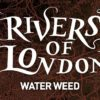Water Weed Blog Tour: Ben Aaronovitch on Diversity, Collaboration, and the Rivers of London Graphic Novels