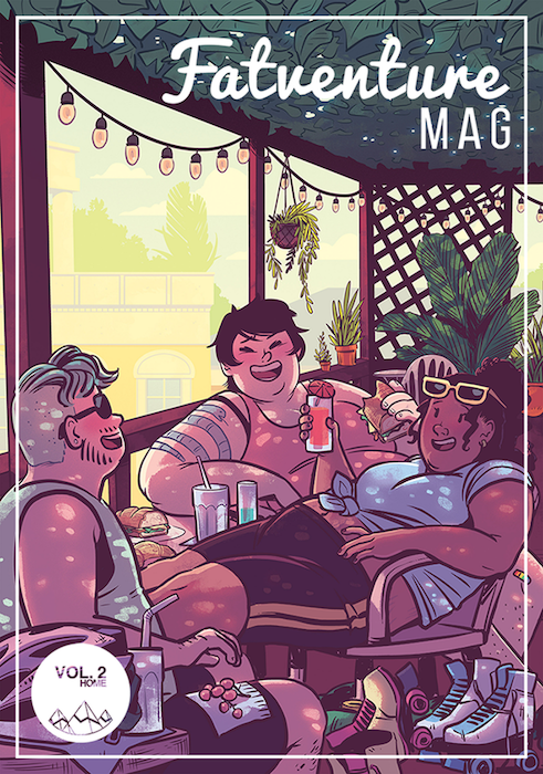 The cover of the second issue of Fatventure Mag. Three fat adults sit around a table on an open porch, all laughing. The person in the back faces fully towards the camera; they are white, with short black hair and a snake tattoo that winds its way around their upper arm a couple of times. The person in the middle is Black, with wavy hair tied into a messy bun, yellow sunglasses on their forhead, and a blue top tied around their middle. The person in the foreground faces away from the camera. They're white, with a blue-gray undercut, black sunglasses, and loosely drawn facial hair. There are roller skates strewn around on the ground and fairy lights around the edges of the porch overhang. Fatventure Mag Volume 2, Carrie Alyson, Alice Lesperance, Samantha Puc, 2019.