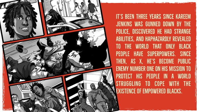 "A collection of comic panels summarizing BLACK. In the first, a back teenager with short dreads looks at the camera. The following scenes show police noticing a group of black teenagers, a shot of the teenagers being shot, the guy from the first panel waking up on an operating table, and a shot of four superheroes striding forward. The panels are on a red background, and the text beside them reads, ""It's been three years since Karim Jenkins was gunned down by the police, discovered he had strange abilities, and haphazardly revealed to the world that only Black people have superpowers. Since then, as X, he's become public enemy number one on his mission to protect his people in a world struggling to cope with the existence of empowered Blacks."" WHITE, Juan Castro, Jamal Igle, Sarah Litt, Kwanza Osajyefo, Khary Randolph, Derwin Robinson, David Sharpe, Tim Smith 3, 2019."