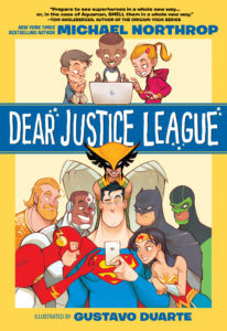Cover for Dear Justice League. Wes Abbott (letterer), Gustavo Duarte (artist), Marcelo Maiolo (colorist) and Michael Northrop (writer). DC Zoom (a DC Comics imprint). August 6, 2019 - From left to right, Aquaman, the Flash, Cyborg, Hawkgirl, Superman, Batman, Wonder Woman, and Green Lantern peer at the phone in Superman's hand, as three kids above them look excitedly at a computer screen