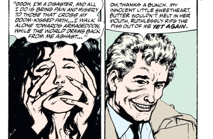 "Two panels from ""The Players."" In the first, Kit stretches out her face and mocks Constantine, saying, ""Ooooh, I'm a disaster, and all I do is bring pain and misery to those that cross my doom-kissed path...I walk alone towards Armageddon, while the world draws back from me aghast..."" In the second, Constantine says, smiling, ""Oh, thanks a bunch. My innocent little sweetheart, butter wouldn't melt in her mouth, ruthlessly rips the piss out of me yet again."""