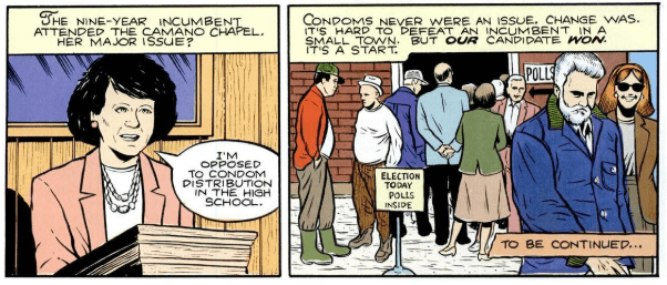 """Two panels from Mark Zingarelli's """"God's Country."""" Panel 1: Zingarelli narrates: """"The nine-year incumbent attended the Camano Chapel. Her major issue?"""" and a woman in the panel says, """"I'm opposed to condom distribution in the high school."""" Panel 2: People standing outside a voting center. Zingarelli narrates, """"Condoms never were an issue. Change was. It's hard to defeat an incumbent in a small town. But our candidate won. It's a start."""" A box reads, """"To be continued..."""""""