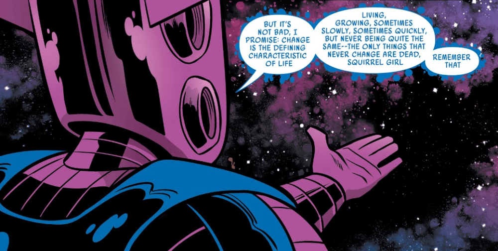 "A panel showing Galactus from behind, saying, ""But it's not bad, I promise: change is the defining characteritic of life. Living, growing, sometimes slowly, sometimes quickly, but never being quite the same--the only things taht never change are dead, Squirrel Girl. Remember that."""