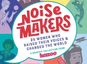 Making Noise With Kazoo's Noisemakers: 25 Women Who Raised Their Voices and Changed the World