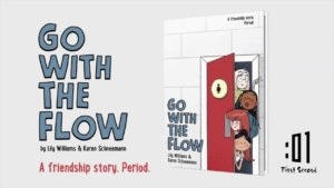 Banner with big illustrated letters on the left saying Go With the Flow by Lily Williams and Karen Schneemann and the slogan A friendship story. Period. A photo of a graphic novel standing up is on the right. 4 girls peak out from a bathroom door on the front cover. :01 First Second logo in the bottom right corner.