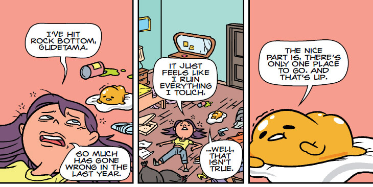 "Panel 1: A young woman lays on the floor amongst trash. She says, ""I've hit rock bottom, Gudetama. So much as gone wrong in the last year."" Panel 2: A wider shot shows the room is a mess. She continues, ""It feels like I ruin everything I touch."" Gudetama responds, ""...Well, that isn't true."" Panel 3: Gudetama continues, ""The nice part is, there's only one place to go. And that's up."""