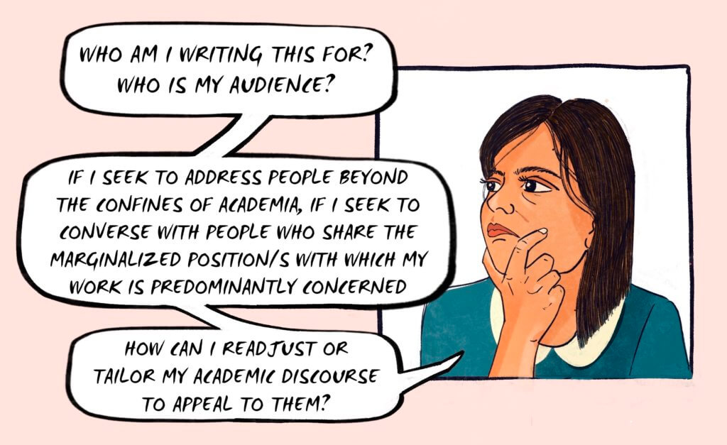 "Panel by Kay Sohini depicting the author's avatar speaking about her research and writing, in a speech balloon, she says, ""Who am I writing this for? Who is my audience? If I seek to address people beyond the confines of academia, if I seek to converse with people who share the marginalized position/s with which my work is predominantly concerned, how can I readjusted or tailor my academic discourse to appeal to them?"""