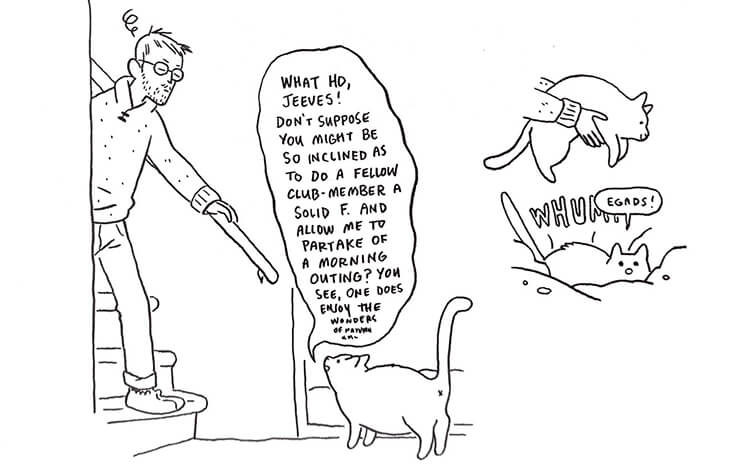 "A line drawing by Lucy Knisley of her husband, a tall, thin man with short hair and glasses, coming down the stairs to be greeted by their cat. The cat ""speaks"" to Knisley's husband like Dick van Dyke in Merry Poppins, requesting to be let outside. Knisley's husband deposits him in the snow unceremoniously."