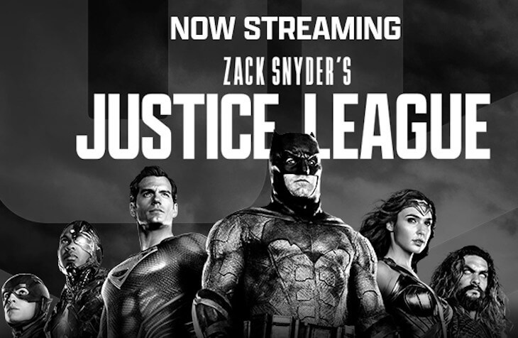 "A black and white image with Flash, Cyborg, Superman, Batman, Wonder Woman, and Aquaman, with the text: ""Now Streaming: Zack Snyder's Justice League"""