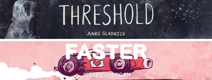The banners for Threshold and Faster. Threshold is in black and white, with haunting white lettering centered on the banner to the left of a drawing of a person pulling a hood up around their face. The lettering and figure are rendered in white on a dark gray background. The banner for Faster features the title lettering laid over a drawing of a red race car, which is roaring across the pink background. Threshold, Anke Gladnick, Bulgilhan Press, 2021; Faster, Jesse Lonergan, Bulgilhan Press, 2021.