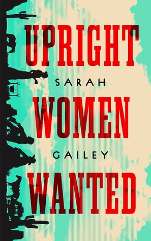 Cover of Upright Women Wanted by Sarah Gailey. Cover shows title in Western-style font, along with small silhouetted figures.